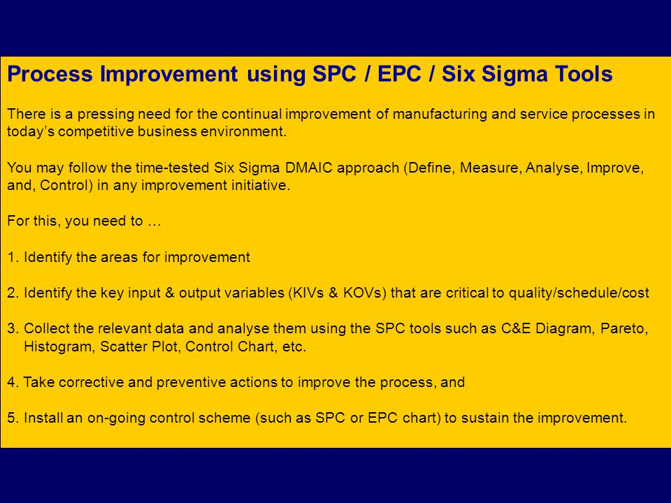 Process Improvement using SPC / EPC / Six Sigma Tools There is a pressing need for the continual improvement of manufacturing and service processes in today's competitive business environment.