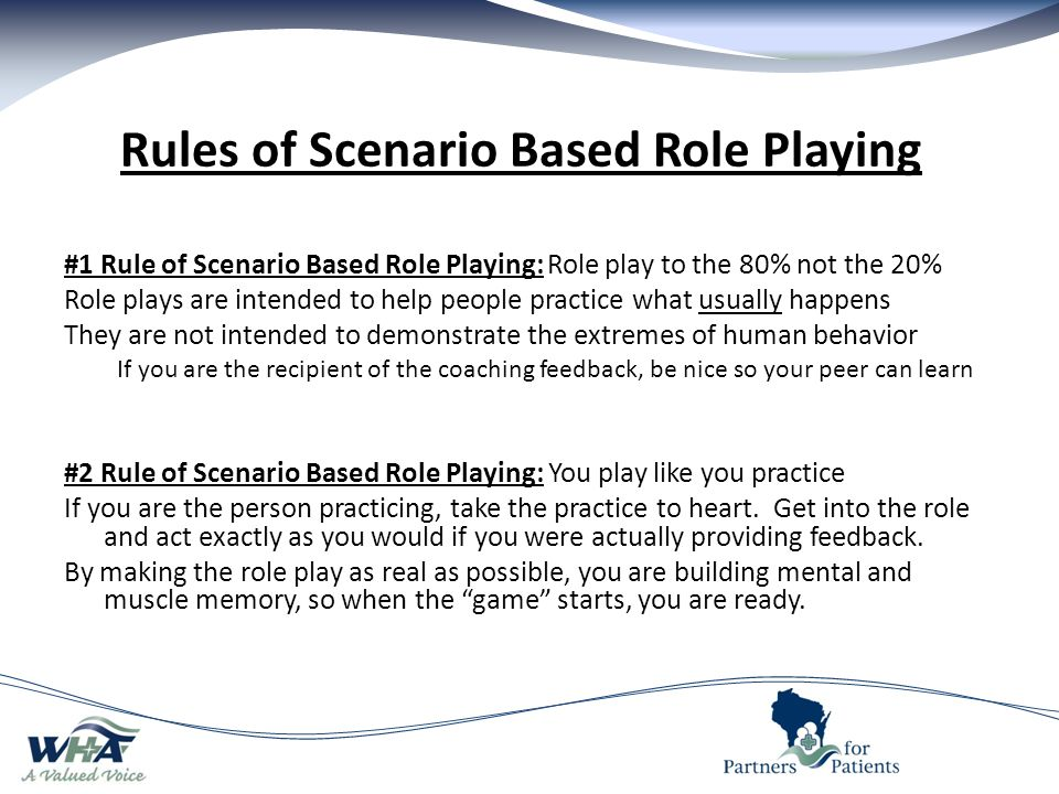 Rules of Scenario Based Role Playing #1 Rule of Scenario Based Role Playing: Role play to the 80% not the 20% Role plays are intended to help people practice what usually happens They are not intended to demonstrate the extremes of human behavior If you are the recipient of the coaching feedback, be nice so your peer can learn #2 Rule of Scenario Based Role Playing: You play like you practice If you are the person practicing, take the practice to heart.