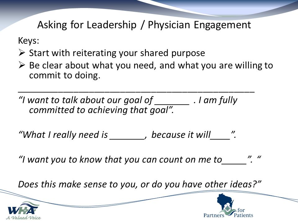 Asking for Leadership / Physician Engagement Keys:  Start with reiterating your shared purpose  Be clear about what you need, and what you are willing to commit to doing.