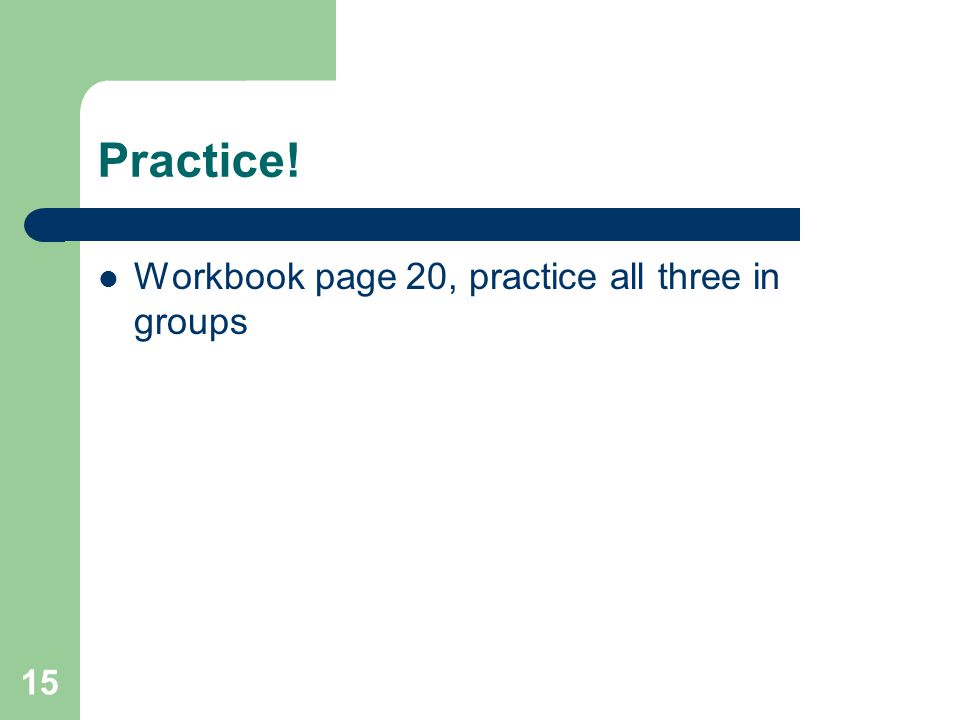 15 Practice! Workbook page 20, practice all three in groups