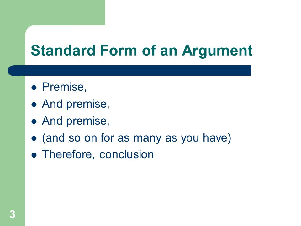 3 Standard Form of an Argument Premise, And premise, (and so on for as many as you have) Therefore, conclusion