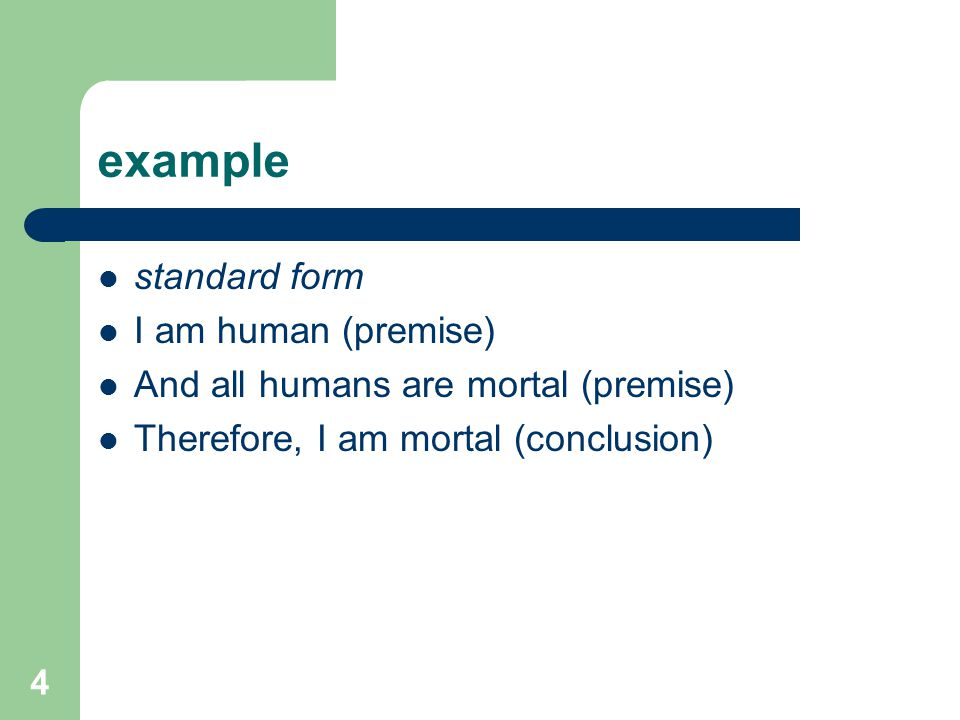 4 example standard form I am human (premise) And all humans are mortal (premise) Therefore, I am mortal (conclusion)