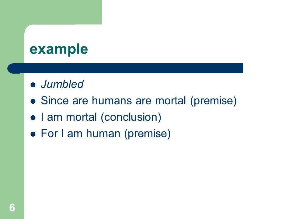 6 example Jumbled Since are humans are mortal (premise) I am mortal (conclusion) For I am human (premise)