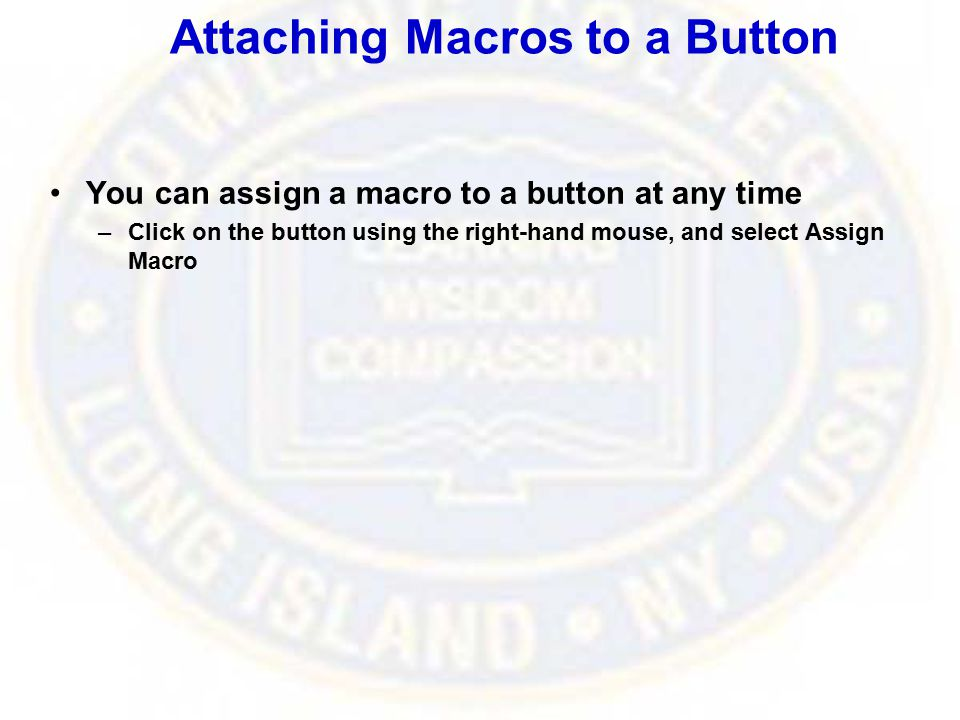 Attaching Macros to a Button You can assign a macro to a button at any time –Click on the button using the right-hand mouse, and select Assign Macro