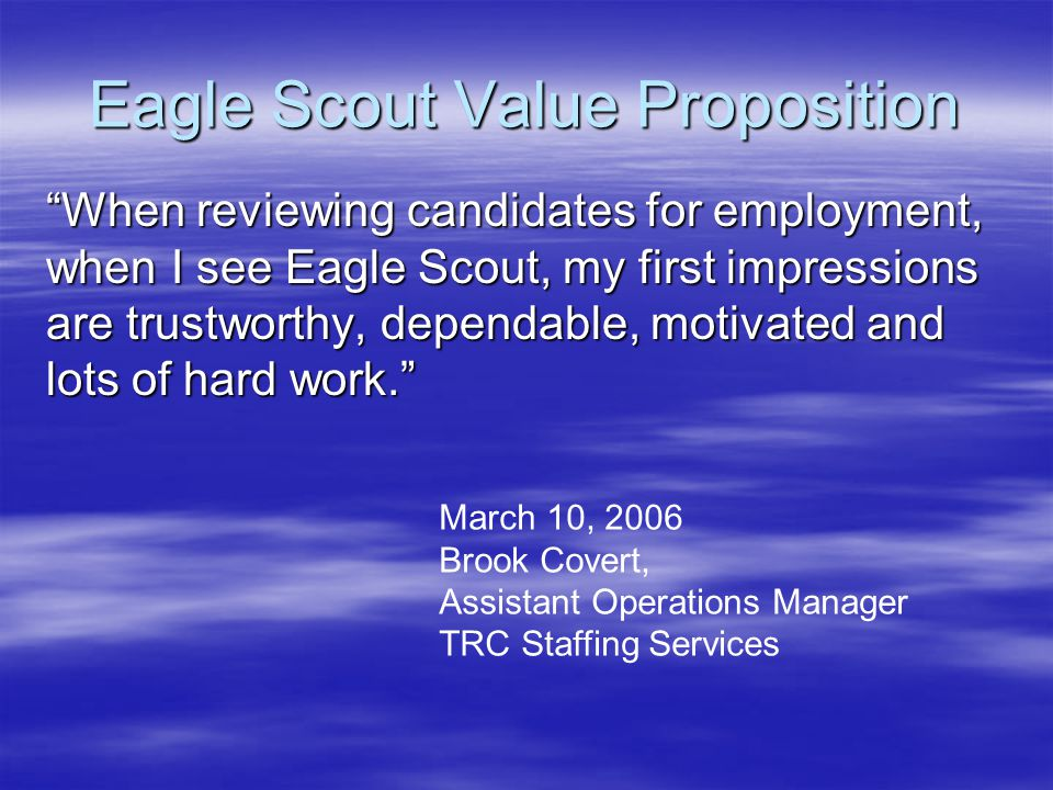 Eagle Scout Value Proposition When reviewing candidates for employment, when I see Eagle Scout, my first impressions are trustworthy, dependable, motivated and lots of hard work. When reviewing candidates for employment, when I see Eagle Scout, my first impressions are trustworthy, dependable, motivated and lots of hard work. March 10, 2006 Brook Covert, Assistant Operations Manager TRC Staffing Services