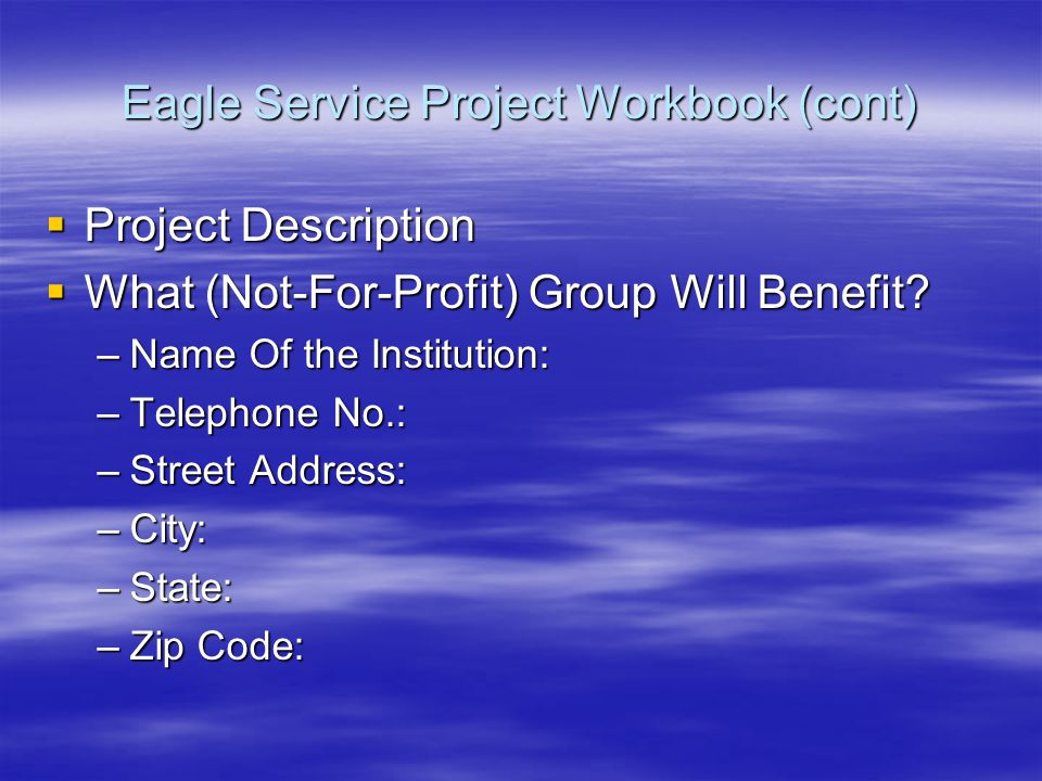 Eagle Service Project Workbook (cont)  Project Description  What (Not-For-Profit) Group Will Benefit.