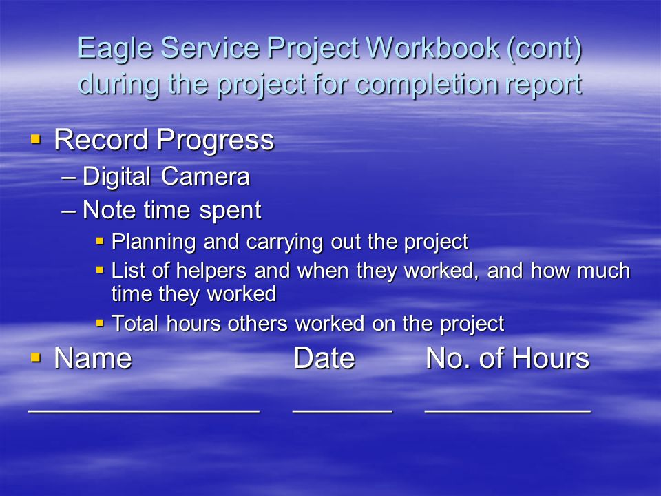 Eagle Service Project Workbook (cont) during the project for completion report  Record Progress –Digital Camera –Note time spent  Planning and carrying out the project  List of helpers and when they worked, and how much time they worked  Total hours others worked on the project  NameDateNo.