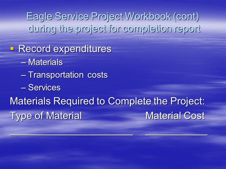 Eagle Service Project Workbook (cont) during the project for completion report  Record expenditures –Materials –Transportation costs –Services Materials Required to Complete the Project: Type of MaterialMaterial Cost _________________________________