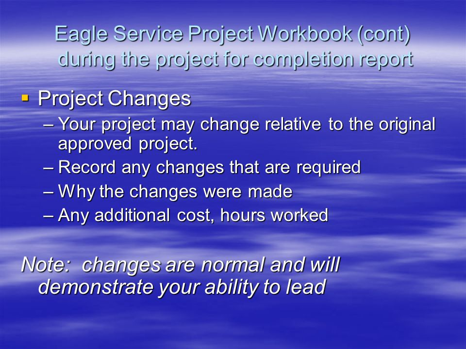 Eagle Service Project Workbook (cont) during the project for completion report  Project Changes –Your project may change relative to the original approved project.