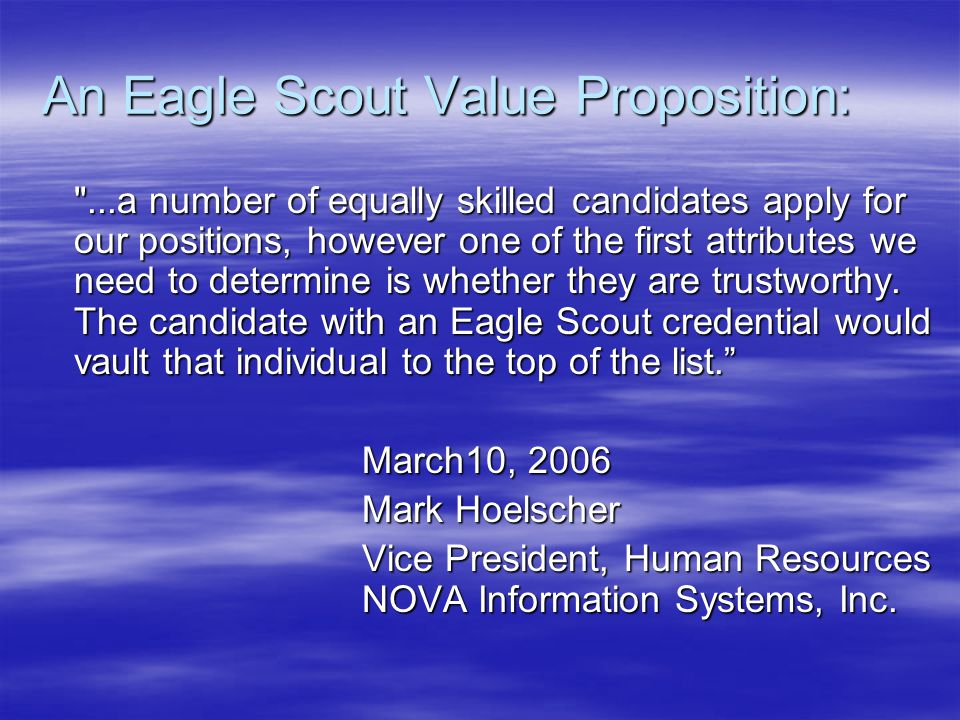 An Eagle Scout Value Proposition: ...a number of equally skilled candidates apply for our positions, however one of the first attributes we need to determine is whether they are trustworthy.
