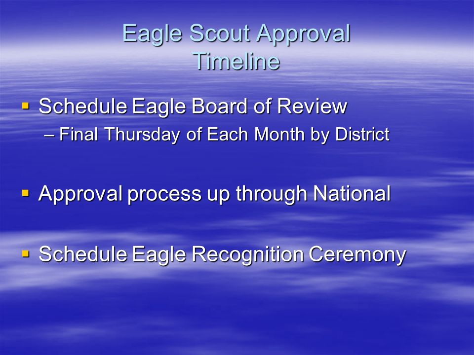 Eagle Scout Approval Timeline  Schedule Eagle Board of Review –Final Thursday of Each Month by District  Approval process up through National  Schedule Eagle Recognition Ceremony