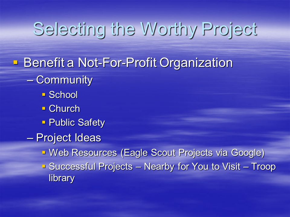 Selecting the Worthy Project  Benefit a Not-For-Profit Organization –Community  School  Church  Public Safety –Project Ideas  Web Resources (Eagle Scout Projects via Google)  Successful Projects – Nearby for You to Visit – Troop library