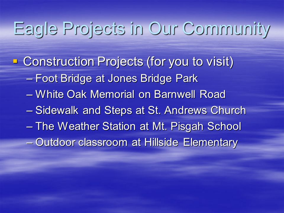 Eagle Projects in Our Community  Construction Projects (for you to visit) –Foot Bridge at Jones Bridge Park –White Oak Memorial on Barnwell Road –Sidewalk and Steps at St.