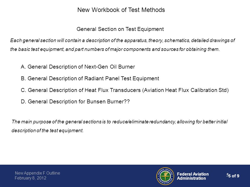 6 of 9 Federal Aviation Administration New Appendix F Outline February 8, 2012 6 Supplemental Information will be included in an Advisory Circular for each test Noteworthy differences between old Handbook and new Workbook: Appendix for each test method to include information on recovery testing (i.e., rogue samples ) New Workbook of Test Methods Appendix will contain pictures and videos (if possible) in each chapter