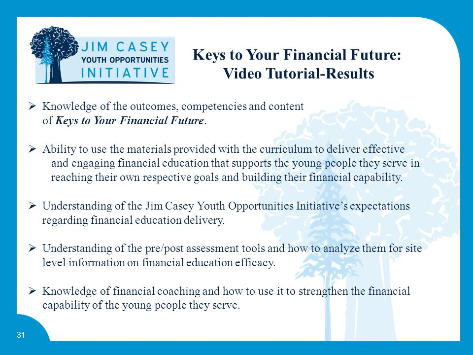 31 g a broad range of financial services and products—not just savings and checking accounts Keys to Your Financial Future: Video Tutorial-Results  Knowledge of the outcomes, competencies and content of Keys to Your Financial Future.