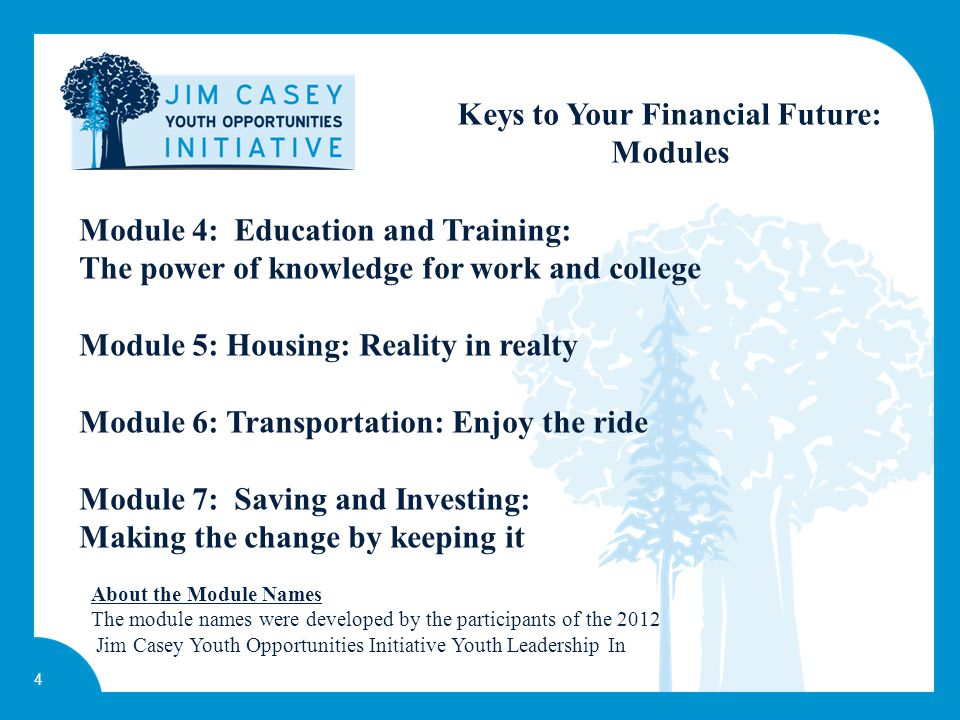 4 Keys to Your Financial Future: Modules Module 4: Education and Training: The power of knowledge for work and college Module 5: Housing: Reality in realty Module 6: Transportation: Enjoy the ride Module 7: Saving and Investing: Making the change by keeping it About the Module Names The module names were developed by the participants of the 2012 Jim Casey Youth Opportunities Initiative Youth Leadership In