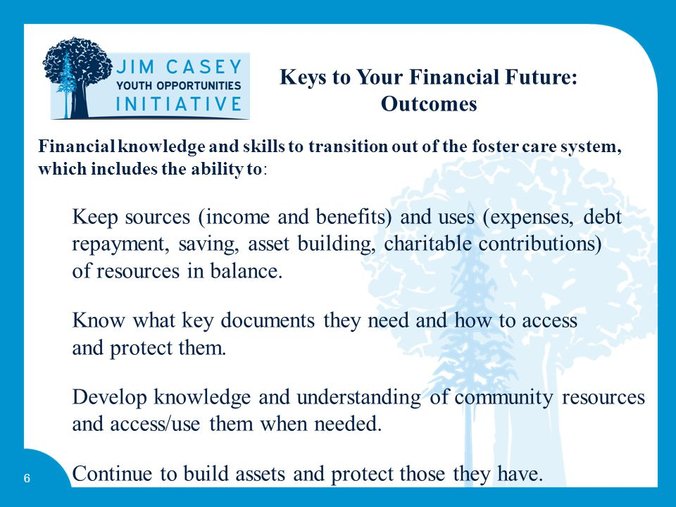 6 Keys to Your Financial Future: Outcomes Financial knowledge and skills to transition out of the foster care system, which includes the ability to: Keep sources (income and benefits) and uses (expenses, debt repayment, saving, asset building, charitable contributions) of resources in balance.