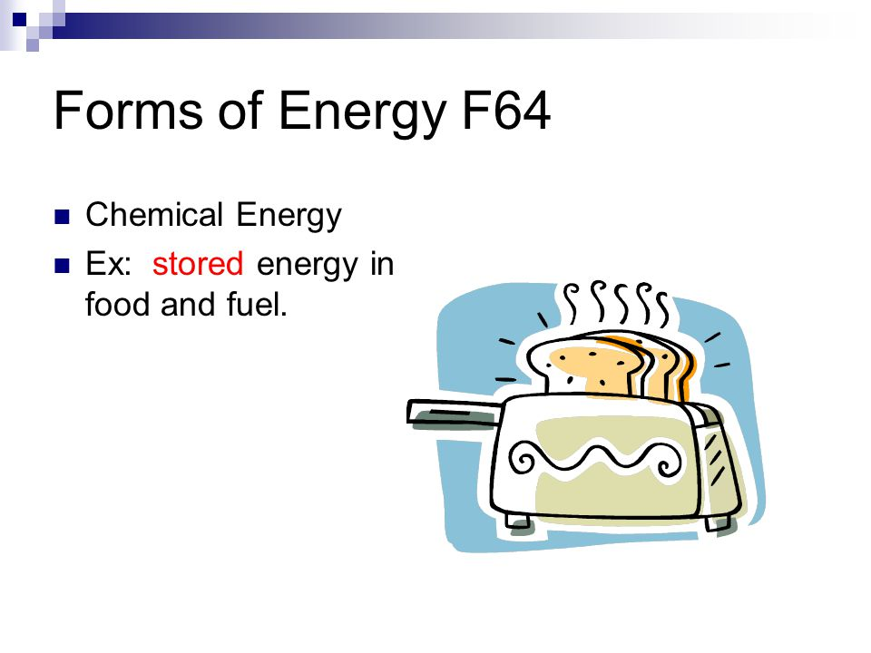 Forms of Energy F64 Chemical Energy Ex: stored energy in food and fuel.