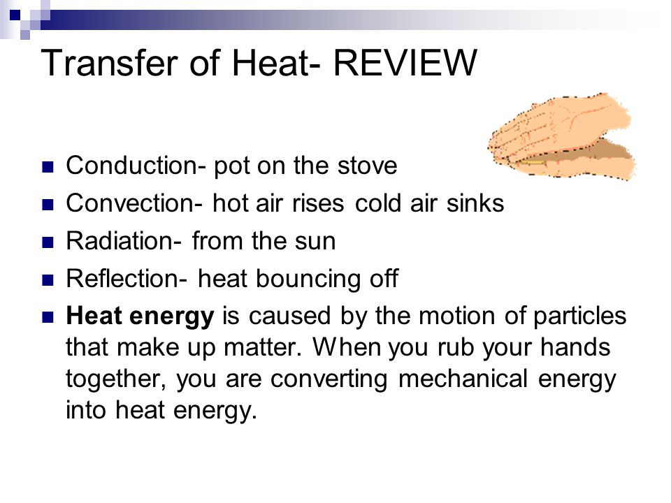 Transfer of Heat- REVIEW Conduction- pot on the stove Convection- hot air rises cold air sinks Radiation- from the sun Reflection- heat bouncing off H