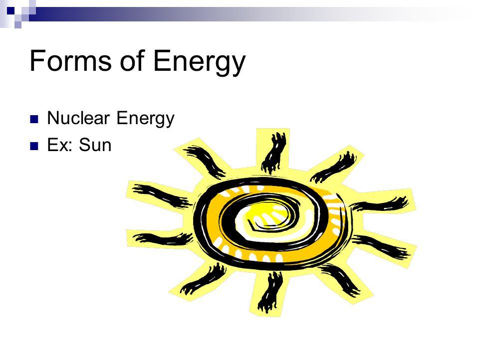 Forms of Energy Nuclear Energy Ex: Sun