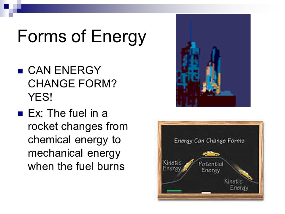 Forms of Energy CAN ENERGY CHANGE FORM? YES! Ex: The fuel in a rocket changes from chemical energy to mechanical energy when the fuel burns