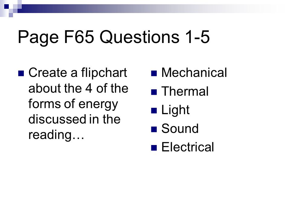 Page F65 Questions 1-5 Create a flipchart about the 4 of the forms of energy discussed in the reading… Mechanical Thermal Light Sound Electrical