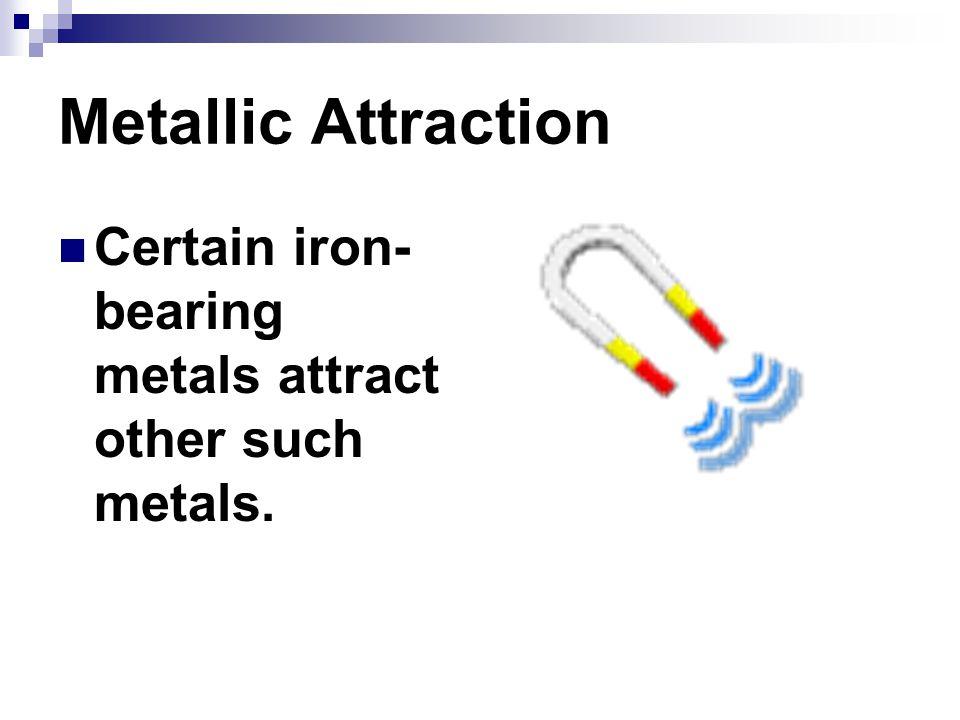 Metallic Attraction Certain iron- bearing metals attract other such metals.