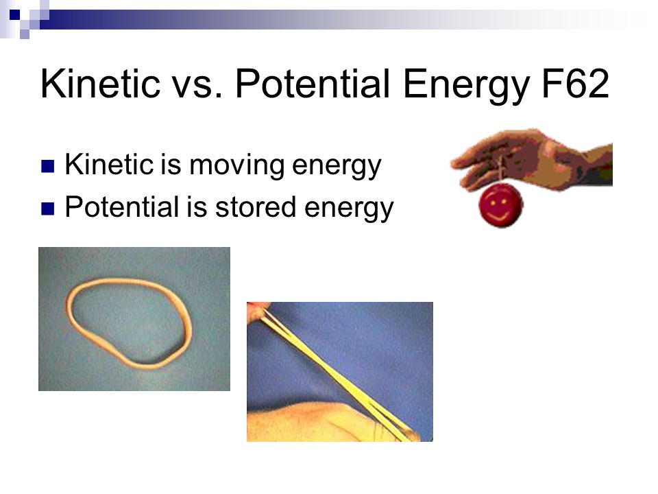 Kinetic vs. Potential Energy F62 Kinetic is moving energy Potential is stored energy