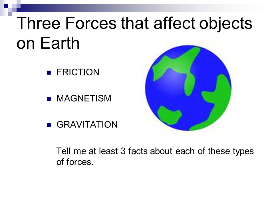 Three Forces that affect objects on Earth FRICTION MAGNETISM GRAVITATION Tell me at least 3 facts about each of these types of forces.