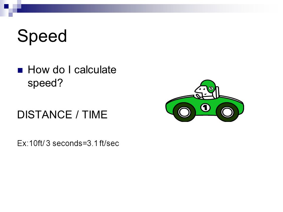 Speed How do I calculate speed? DISTANCE / TIME Ex:10ft/ 3 seconds=3.1 ft/sec