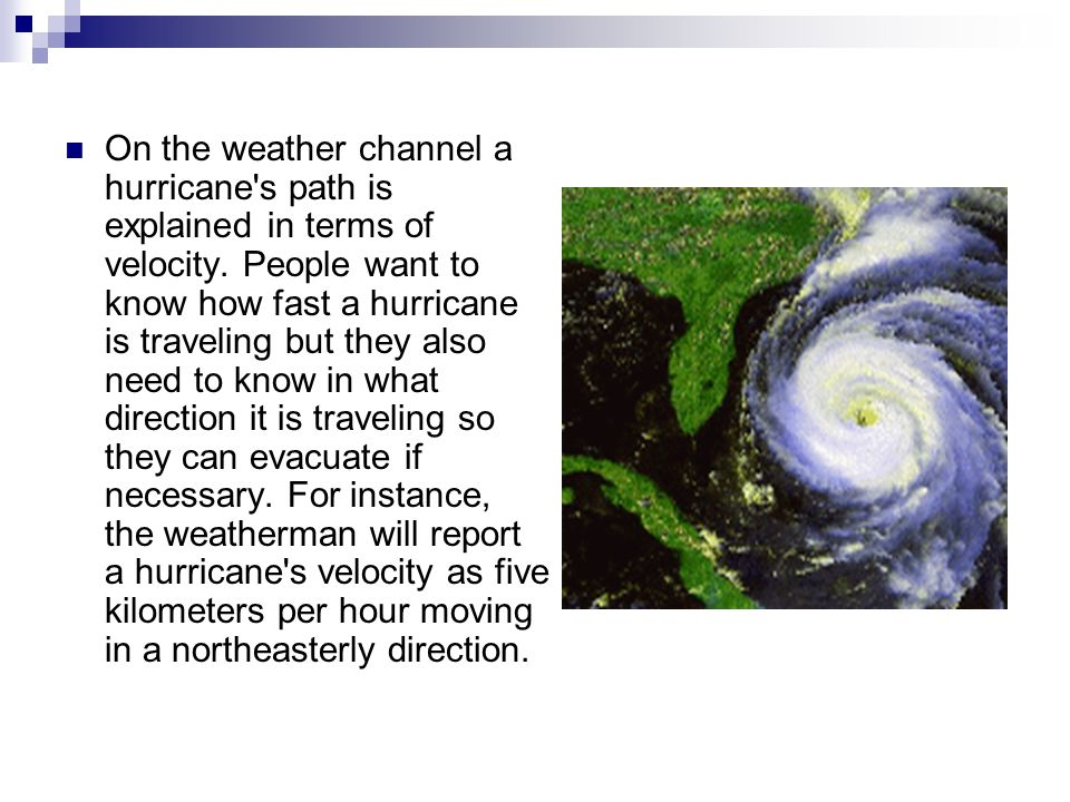 On the weather channel a hurricane's path is explained in terms of velocity. People want to know how fast a hurricane is traveling but they also need