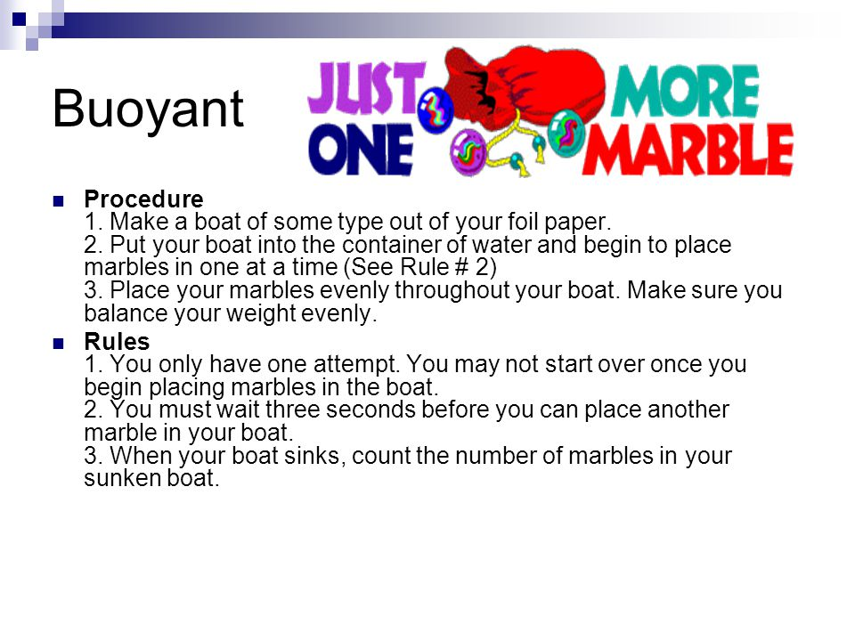 Buoyant Procedure 1. Make a boat of some type out of your foil paper. 2. Put your boat into the container of water and begin to place marbles in one a