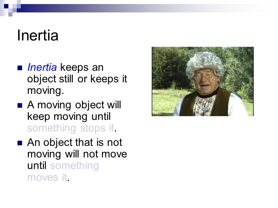Inertia Inertia keeps an object still or keeps it moving. A moving object will keep moving until something stops it. An object that is not moving will