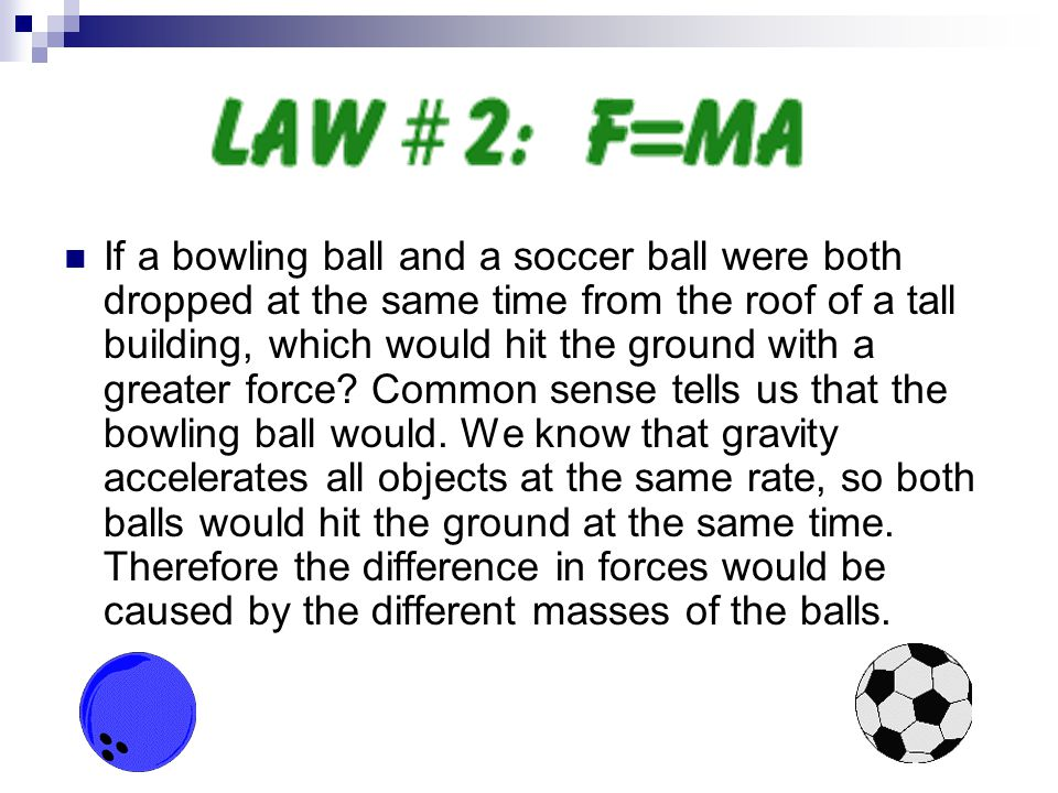 If a bowling ball and a soccer ball were both dropped at the same time from the roof of a tall building, which would hit the ground with a greater for