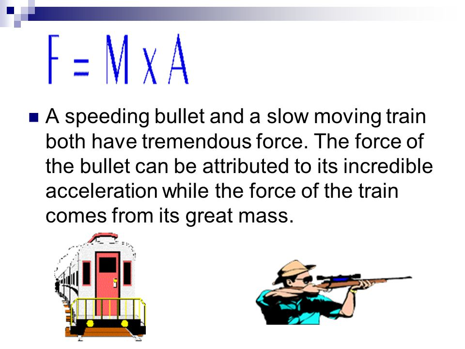 A speeding bullet and a slow moving train both have tremendous force. The force of the bullet can be attributed to its incredible acceleration while t