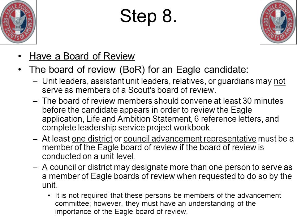 Step 8. Have a Board of Review The board of review (BoR) for an Eagle candidate: –Unit leaders, assistant unit leaders, relatives, or guardians may no