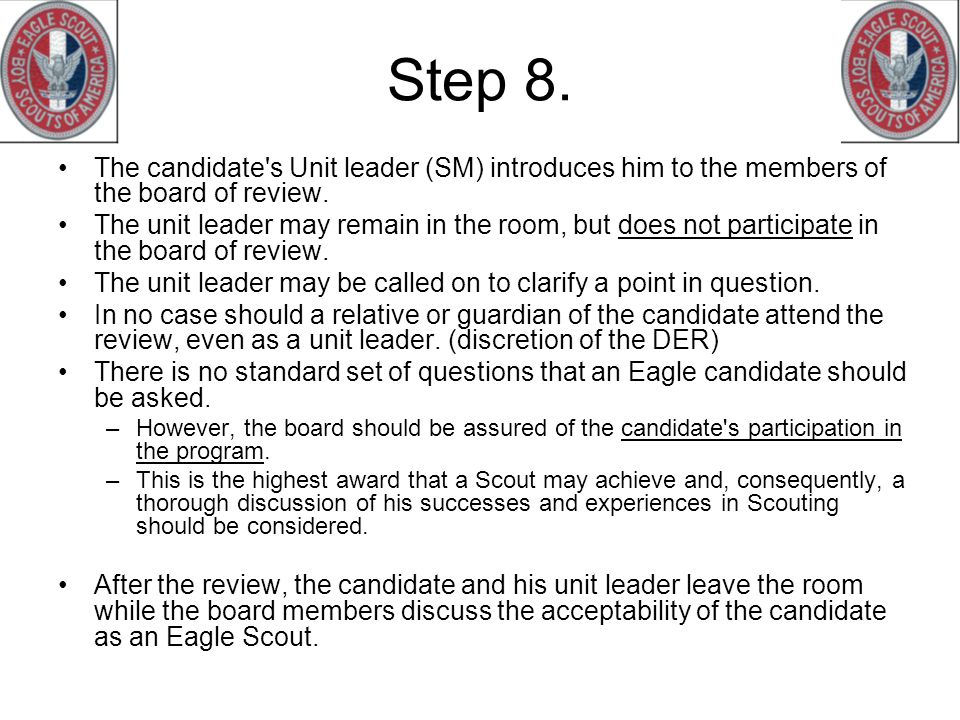 Step 8. The candidate's Unit leader (SM) introduces him to the members of the board of review. The unit leader may remain in the room, but does not pa