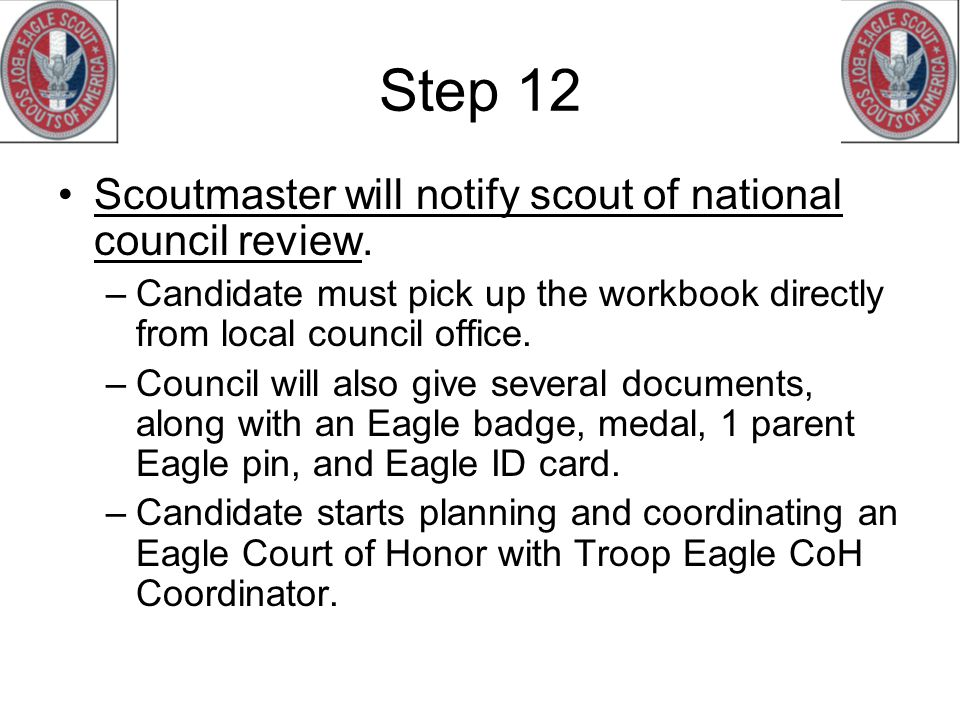 Step 12 Scoutmaster will notify scout of national council review. –Candidate must pick up the workbook directly from local council office. –Council wi
