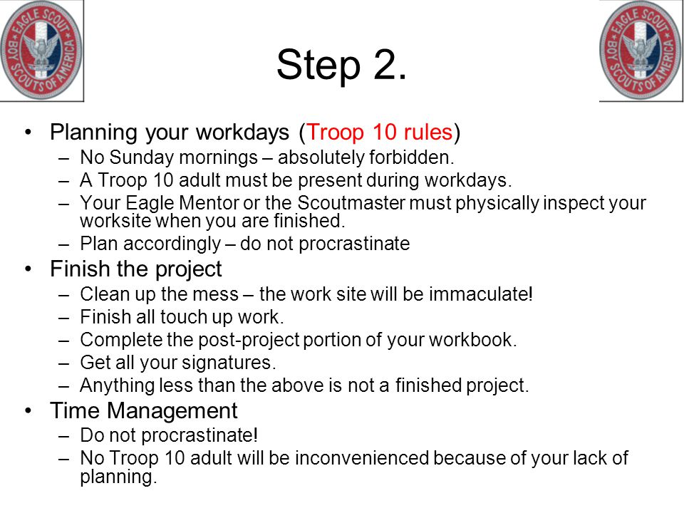 Step 2. Planning your workdays (Troop 10 rules) –No Sunday mornings – absolutely forbidden. –A Troop 10 adult must be present during workdays. –Your E