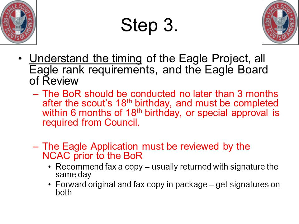 Step 3. Understand the timing of the Eagle Project, all Eagle rank requirements, and the Eagle Board of Review –The BoR should be conducted no later t