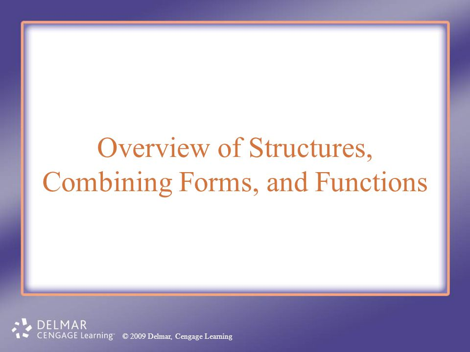 © 2009 Delmar, Cengage Learning Overview of Structures, Combining Forms, and Functions © 2009 Delmar, Cengage Learning