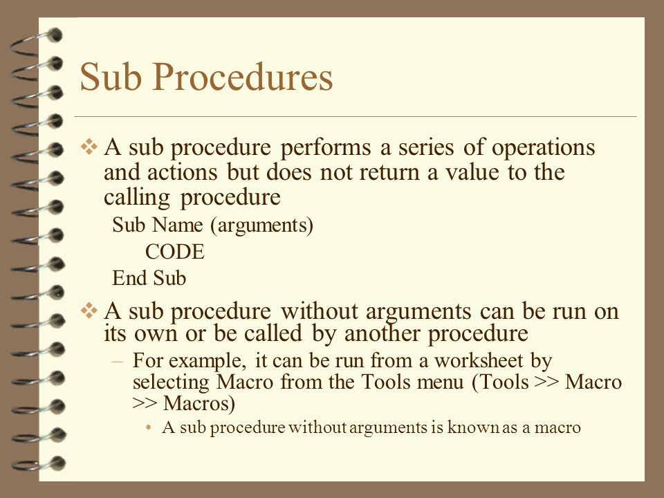 Sub Procedures  A sub procedure performs a series of operations and actions but does not return a value to the calling procedure Sub Name (arguments) CODE End Sub  A sub procedure without arguments can be run on its own or be called by another procedure –For example, it can be run from a worksheet by selecting Macro from the Tools menu (Tools >> Macro >> Macros) A sub procedure without arguments is known as a macro