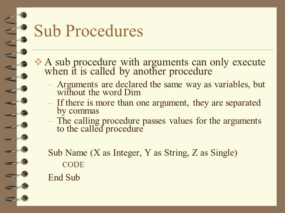 Sub Procedures  A sub procedure with arguments can only execute when it is called by another procedure –Arguments are declared the same way as variables, but without the word Dim –If there is more than one argument, they are separated by commas –The calling procedure passes values for the arguments to the called procedure Sub Name (X as Integer, Y as String, Z as Single) CODE End Sub