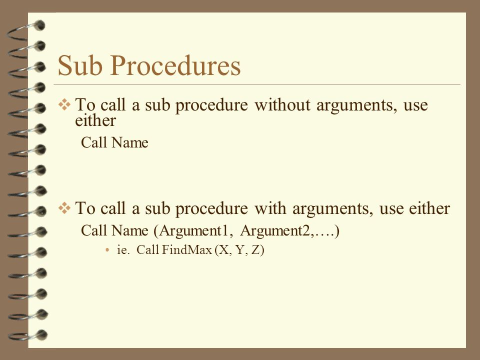 Sub Procedures  To call a sub procedure without arguments, use either Call Name  To call a sub procedure with arguments, use either Call Name (Argument1, Argument2,….) ie.