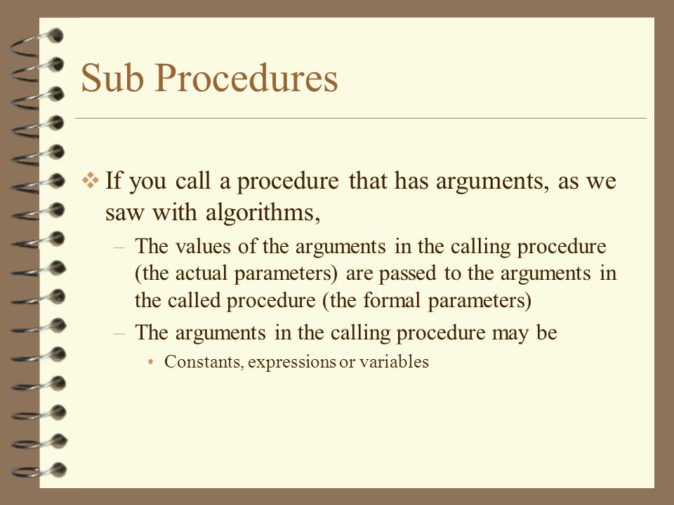 Sub Procedures  If you call a procedure that has arguments, as we saw with algorithms, –The values of the arguments in the calling procedure (the actual parameters) are passed to the arguments in the called procedure (the formal parameters) –The arguments in the calling procedure may be Constants, expressions or variables