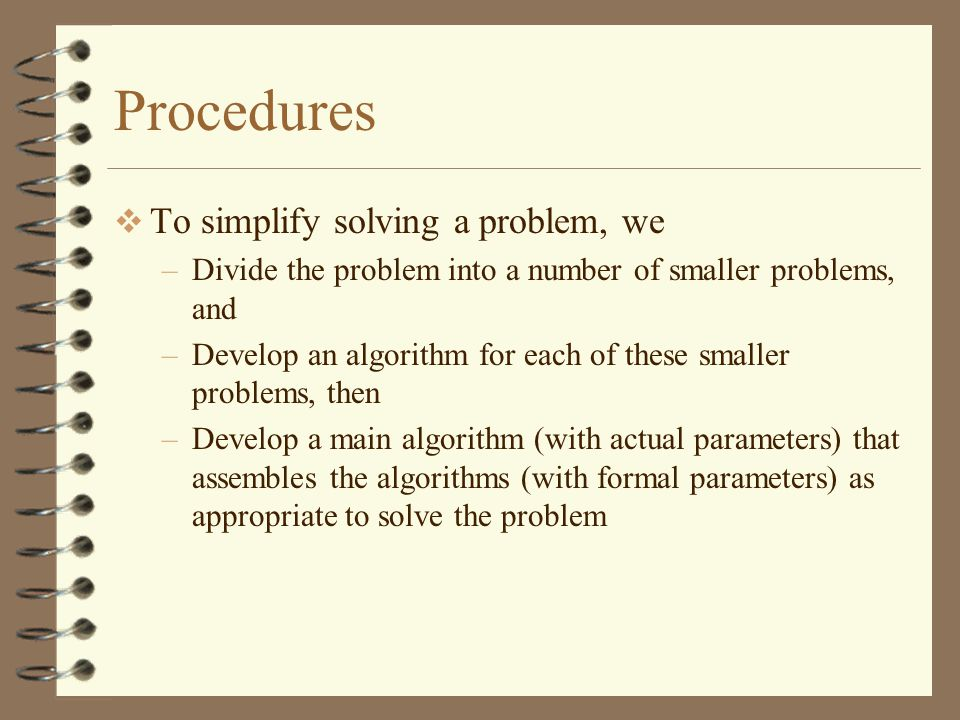 Procedures  To simplify solving a problem, we –Divide the problem into a number of smaller problems, and –Develop an algorithm for each of these smaller problems, then –Develop a main algorithm (with actual parameters) that assembles the algorithms (with formal parameters) as appropriate to solve the problem