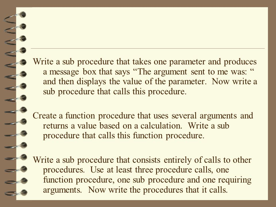 Write a sub procedure that takes one parameter and produces a message box that says The argument sent to me was: and then displays the value of the parameter.