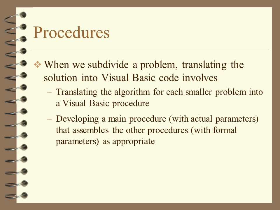 Procedures  When we subdivide a problem, translating the solution into Visual Basic code involves –Translating the algorithm for each smaller problem into a Visual Basic procedure –Developing a main procedure (with actual parameters) that assembles the other procedures (with formal parameters) as appropriate