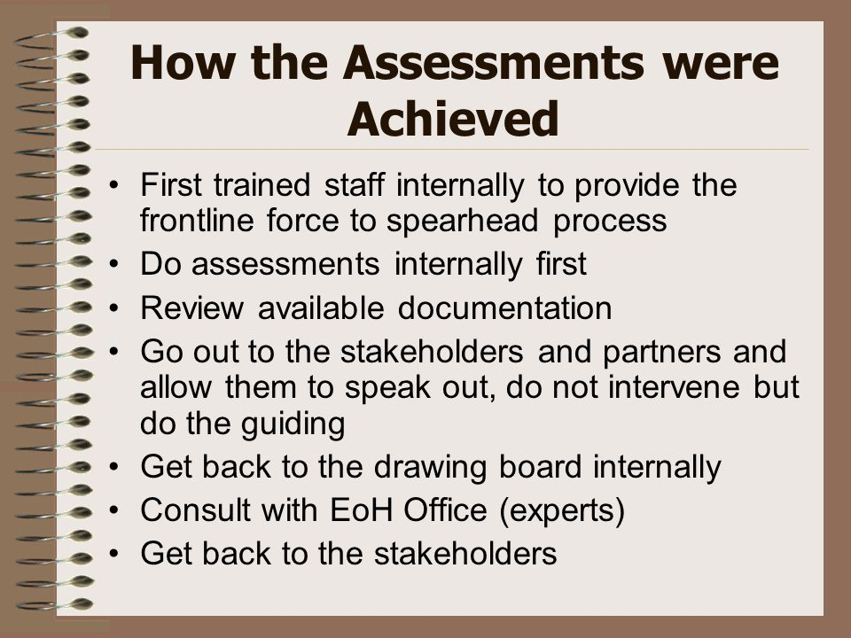How the Assessments were Achieved First trained staff internally to provide the frontline force to spearhead process Do assessments internally first R