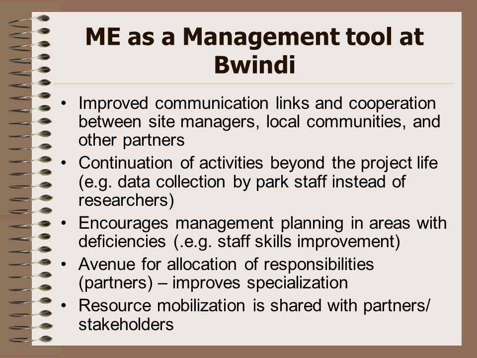 ME as a Management tool at Bwindi Improved communication links and cooperation between site managers, local communities, and other partners Continuation of activities beyond the project life (e.g.